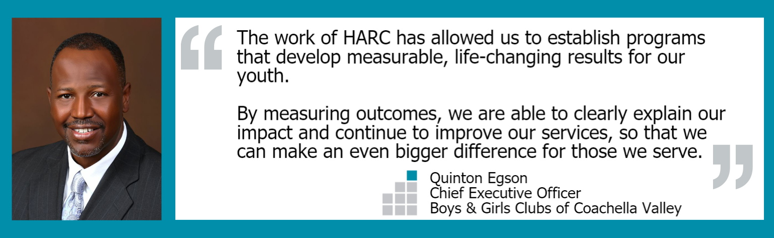 """The work of HARC has allowed us to establish programs that develop measurable, life-changing results for our youth. By measuring outcomes, we are able to clearly explain our impact and continue to improve our services, so that we can make an even bigger difference for those we serve."" Quinton Egson, CEO Boys & Girls Clubs of Coachella Valley"