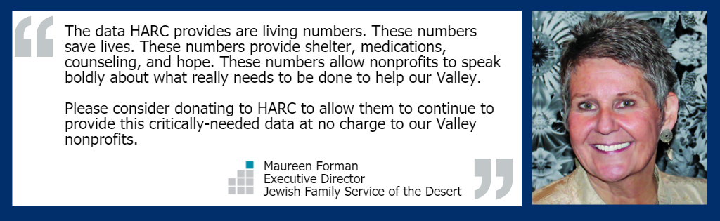 """The data HARC provides are living numbers. These numbers save lives. These numbers provide shelter, medications, counseling, and hope. These numbers allow nonprofits to speak boldly about what really needs to be done to help our Valley. Please consider donating to HARC to allow them to continue to provide this critically-needed data at no charge to our Valley nonprofits."" - Maureen Forman, Executive Director of Jewish Family Service of the Desert"