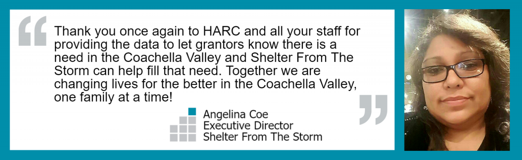 """Thank you once again to HARC and all your staff for providing the data to let grantors know there is a need in the Coachella Valley and Shelter From The Storm can help fill that need. Together we are changing lives for the better in the Coachella Valley, one family at a time!"" Angelina Coe, Executive Director, Shelter From The Storm"